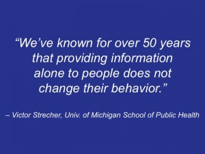 We've known for over 50 years that providing information alone to people does not change their behavior? - Victor Strecher